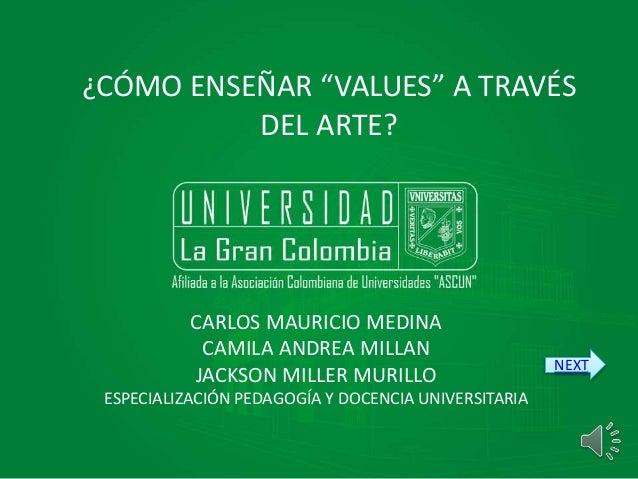 """¿CÓMO ENSEÑAR """"VALUES"""" A TRAVÉS DEL ARTE? CARLOS MAURICIO MEDINA CAMILA ANDREA MILLAN JACKSON MILLER MURILLO ESPECIALIZACI..."""