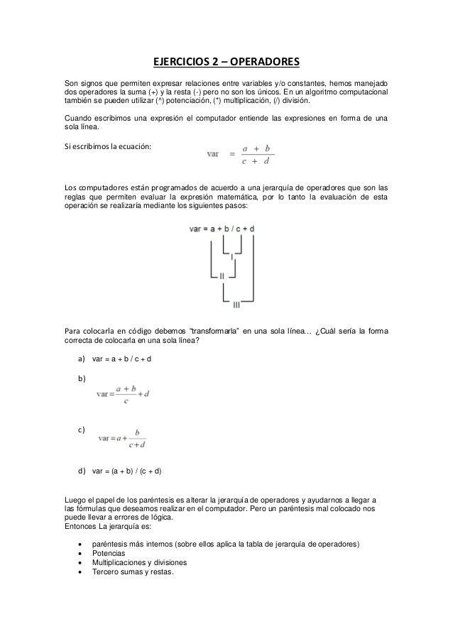 EJERCICIOS 2 – OPERADORES Son signos que permiten expresar relaciones entre variables y/o constantes, hemos manejado dos o...