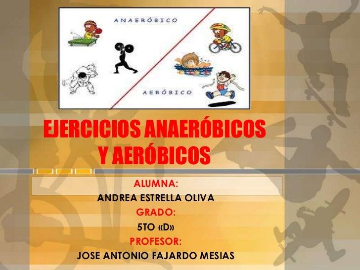 EJERCICIOS ANAERÓBICOS      Y AERÓBICOS             ALUMNA:      ANDREA ESTRELLA OLIVA             GRADO:              5TO...