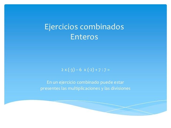 Ejercicios combinados Enteros<br />2 x (-3) – 6  x (-2) + 7 : 7 =<br />En un ejercicio combinado puede estar<br />presente...