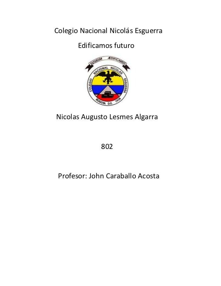 Colegio Nacional Nicolás Esguerra       Edificamos futuroNicolas Augusto Lesmes Algarra              802 Profesor: John Ca...