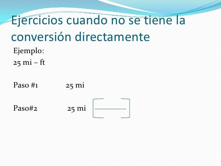 Ejercicios cuando no se tiene la conversión directamente<br />Ejemplo:<br />25 mi – ft<br />Paso #1              25 mi<br ...