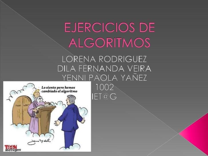 EJERCICIOS DE ALGORITMOS<br />LORENA RODRIGUEZ<br />DILA FERNANDA VEIRA<br />YENNI PAOLA YAÑEZ<br />1002<br />IET@G<br />