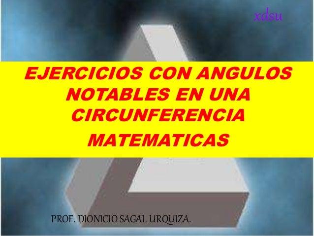 EJERCICIOS CON ANGULOS NOTABLES EN UNA CIRCUNFERENCIA MATEMATICAS PROF. DIONICIO SAGAL URQUIZA. xdsu
