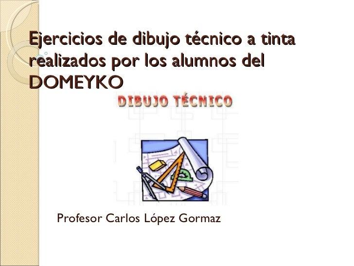 Ejercicios de dibujo técnico a tinta realizados por los alumnos del  DOMEYKO Profesor Carlos López Gormaz