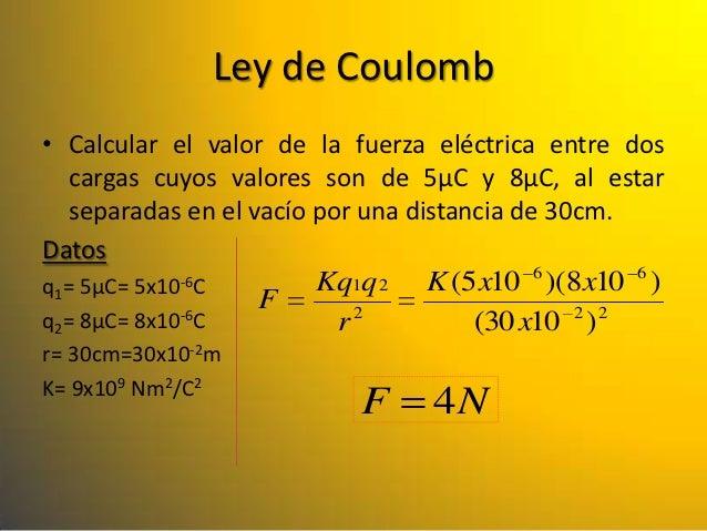 Ley de Coulomb• Calcular el valor de la fuerza eléctrica entre dos   cargas cuyos valores son de 5µC y 8µC, al estar   sep...