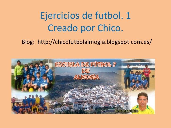 Ejercicios de futbol. 1        Creado por Chico.Blog: http://chicofutbolalmogia.blogspot.com.es/