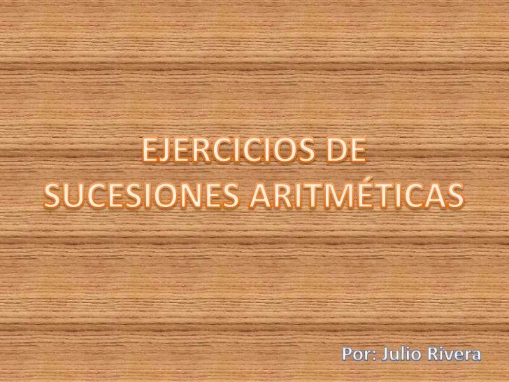 EJERCICIOS DE<br />SUCESIONES ARITMÉTICAS<br />Por: Julio Rivera<br />