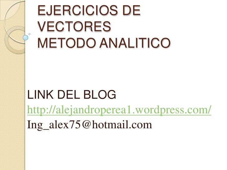 EJERCICIOS DE VECTORESMETODO ANALITICO<br />LINK DEL BLOG<br />http://alejandroperea1.wordpress.com/<br />Ing_alex75@hotma...