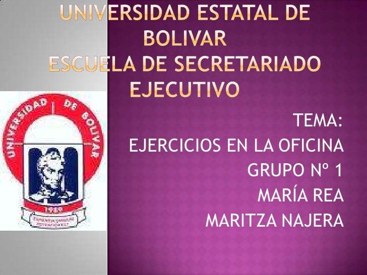 UNIVERSIDAD ESTATAL DE BOLIVARESCUELA DE SECRETARIADO EJECUTIVO<br />TEMA:<br />EJERCICIOS EN LA OFICINA<br />GRUPO Nº 1<b...