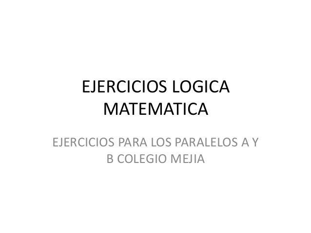 EJERCICIOS LOGICA MATEMATICA EJERCICIOS PARA LOS PARALELOS A Y B COLEGIO MEJIA