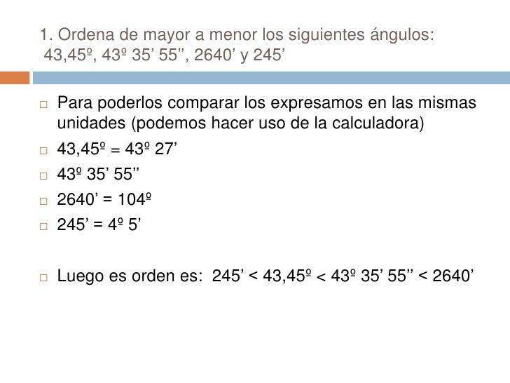 1. Ordena de mayor a menor los siguientes ángulos:  43,45º, 43º 35' 55'', 2640' y 245'<br />Para poderlos comparar los exp...