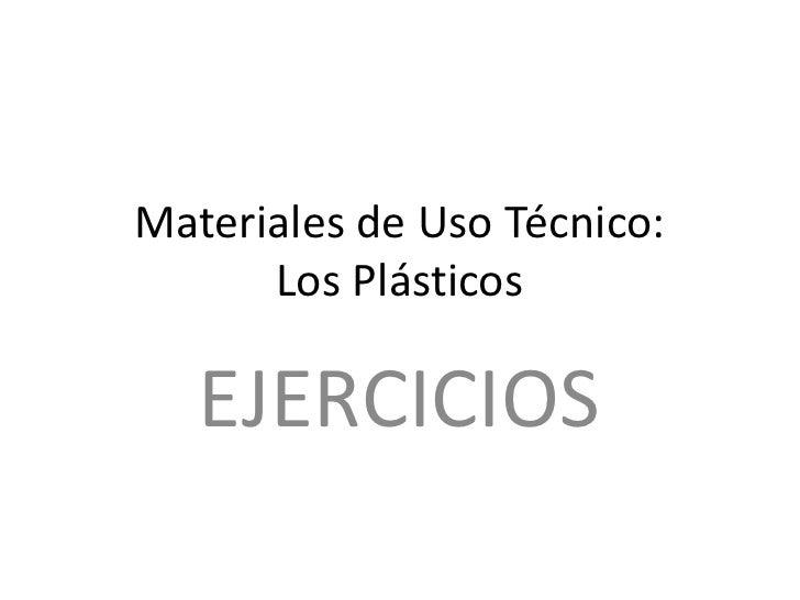 Materiales de Uso Técnico:      Los Plásticos<br />EJERCICIOS<br />