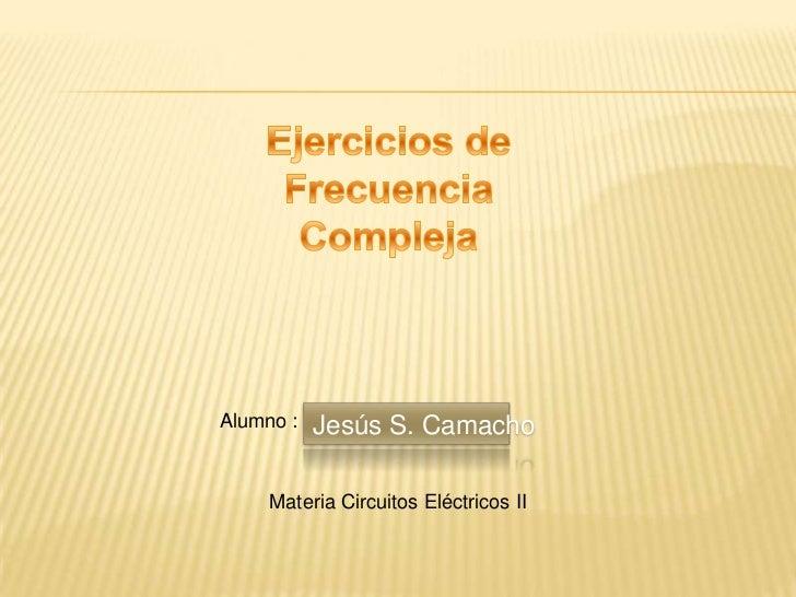 Alumno :   Jesús S. Camacho     Materia Circuitos Eléctricos II