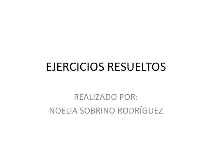 EJERCICIOS RESUELTOS<br />REALIZADO POR: <br />NOELIA SOBRINO RODRÍGUEZ<br />