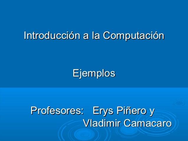 Introducción aa llaa CCoommppuuttaacciióónn  EEjjeemmppllooss  PPrrooffeessoorreess:: EErryyss PPiiññeerroo yy  VVllaaddii...