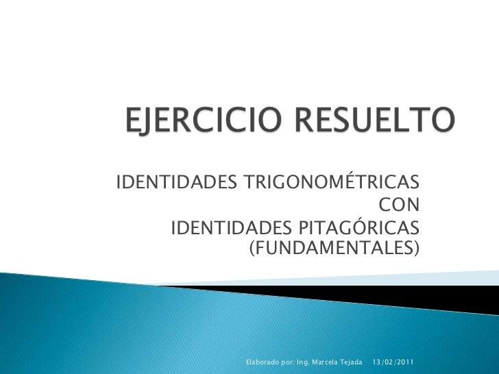 EJERCICIO RESUELTO<br />IDENTIDADES TRIGONOMÉTRICAS<br />CON<br />IDENTIDADES PITAGÓRICAS (FUNDAMENTALES)<br />13/02/2011<...