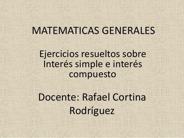 MATEMATICAS GENERALES Ejercicios resueltos sobre Interés simple e interés compuesto Docente: Rafael Cortina Rodríguez