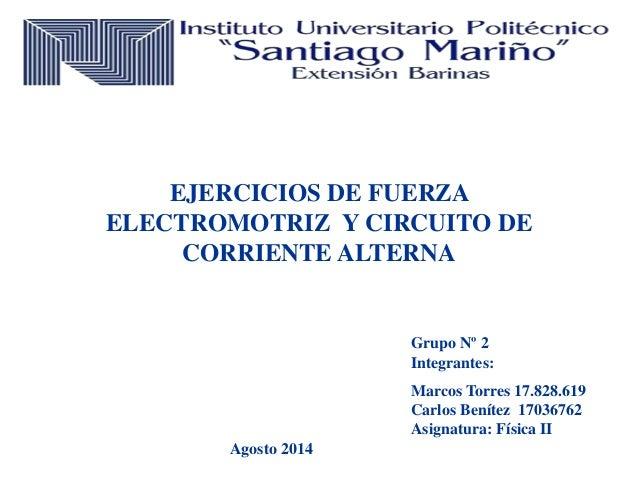 EJERCICIOS DE FUERZA ELECTROMOTRIZ Y CIRCUITO DE CORRIENTE ALTERNA Grupo Nº 2 Integrantes: Marcos Torres 17.828.619 Carlos...
