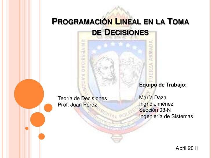 Programación Lineal en la Toma de Decisiones<br />Equipo de Trabajo:<br />María Daza<br />Ingrid Jiménez<br />Sección 03-N...