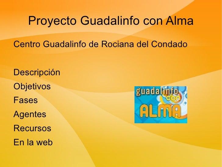 Proyecto Guadalinfo con Alma <ul><li>Centro Guadalinfo de Rociana del Condado </li></ul>Descripción Objetivos Fases Agente...