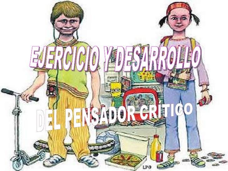 EJERCICIO Y DESARROLLO<br />DEL PENSADOR CRÍTICO<br />