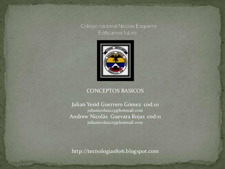 CONCEPTOS BASICOSJulian Yesid Guerrero Gómez cod:10      julianicolas225@hotmail.comAndrew Nicolás Guevara Rojas cod:11   ...