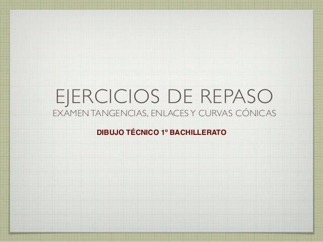 EJERCICIOS DE REPASO EXAMEN TANGENCIAS, ENLACES Y CURVAS CÓNICAS DIBUJO TÉCNICO 1º BACHILLERATO