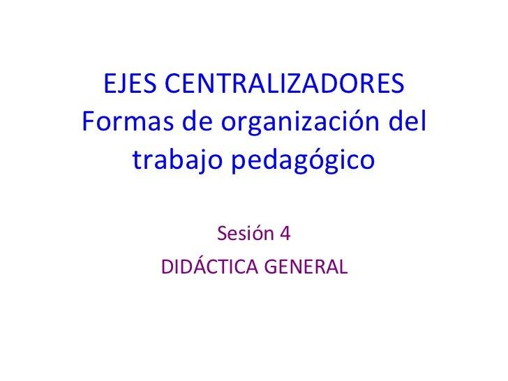 EJES CENTRALIZADORES Formas de organización del trabajo pedagógico Sesión 4 DIDÁCTICA GENERAL