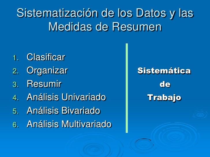 Sistematización de los Datos y las       Medidas de Resumen1.   Clasificar2.   Organizar               Sistemática3.   Res...
