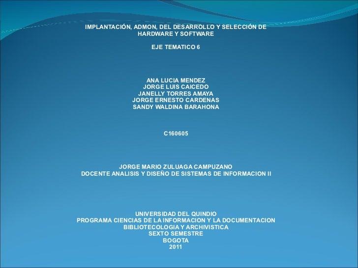 IMPLANTACIÓN, ADMON, DEL DESARROLLO Y SELECCIÓN DE HARDWARE Y SOFTWARE EJE TEMATICO 6 ANA LUCIA MENDEZ JORGE LUIS CAICEDO ...