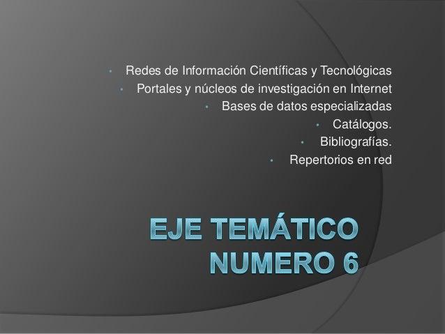 •  Redes de Información Científicas y Tecnológicas • Portales y núcleos de investigación en Internet • Bases de datos espe...