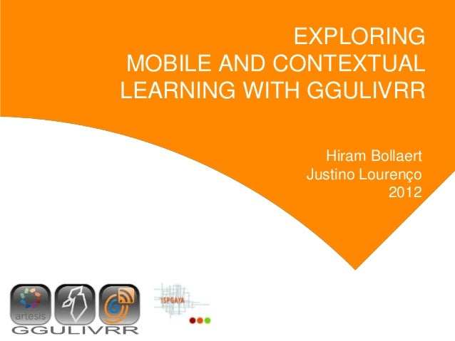 EXPLORING MOBILE AND CONTEXTUALLEARNING WITH GGULIVRR               Hiram Bollaert             Justino Lourenço           ...