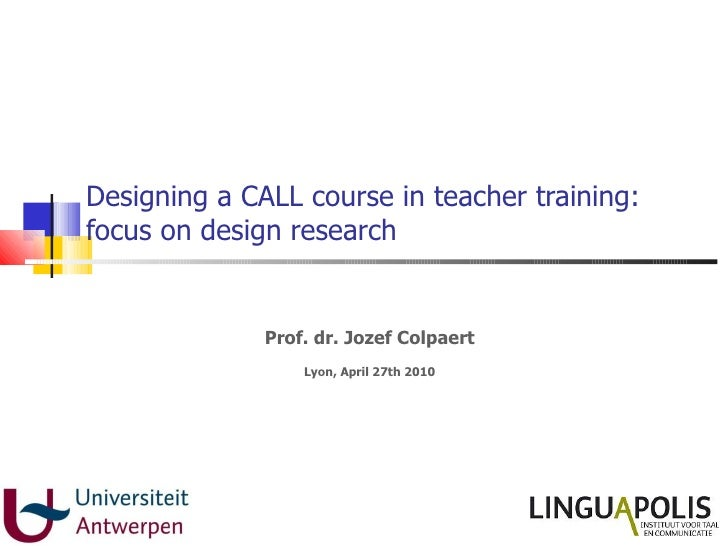 Designing a CALL course in teacher training: focus on design research Prof. dr. Jozef Colpaert Lyon, April 27th 2010