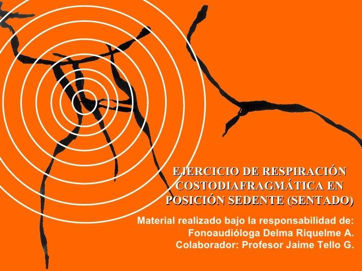 EJERCICIO DE RESPIRACIÓN COSTODIAFRAGMÁTICA EN POSICIÓN SEDENTE (SENTADO) Material realizado bajo la responsabilidad de: F...
