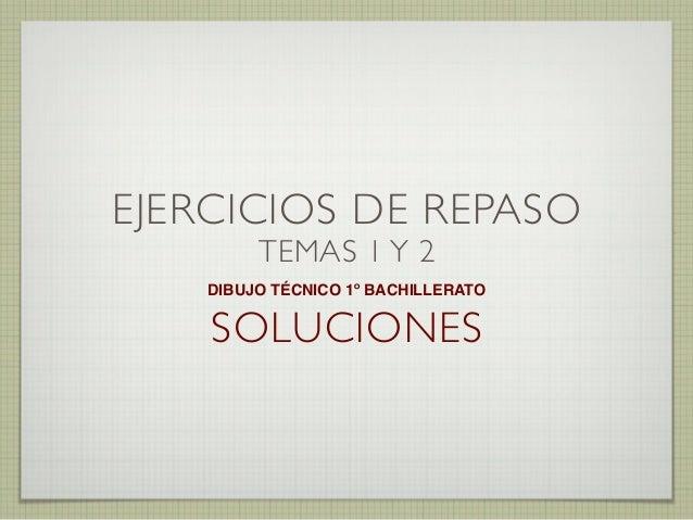 EJERCICIOS DE REPASO TEMAS 1 Y 2  DIBUJO TÉCNICO 1º BACHILLERATO  SOLUCIONES