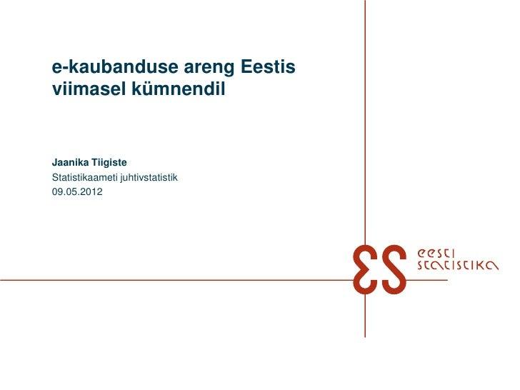 e-kaubanduse areng Eestisviimasel kümnendilJaanika TiigisteStatistikaameti juhtivstatistik09.05.2012