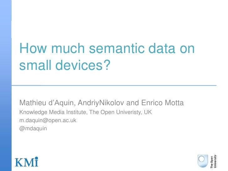 How much semantic data on small devices?<br />Mathieu d'Aquin, AndriyNikolov and Enrico Motta<br />Knowledge Media Institu...