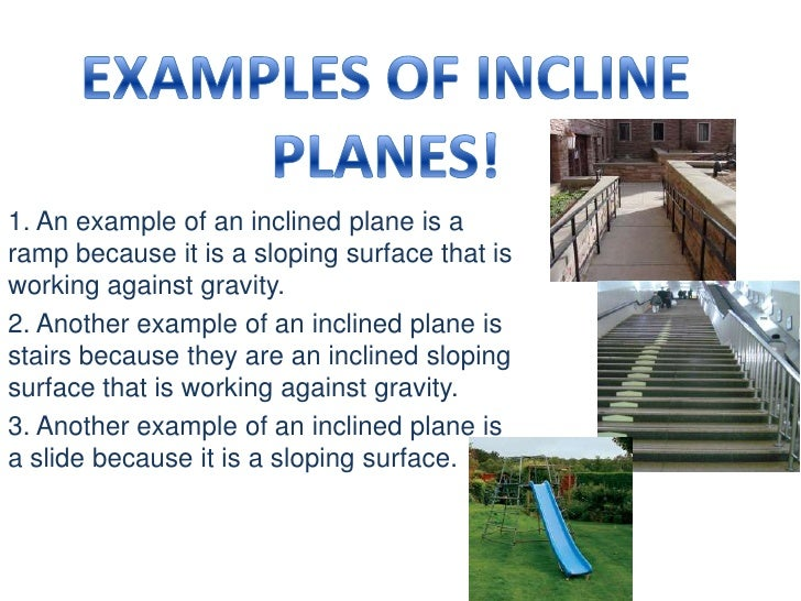 EXAMPLES OF INCLINE PLANES!<br />1. An example of an inclined plane is a ramp because it is a sloping surface that is work...