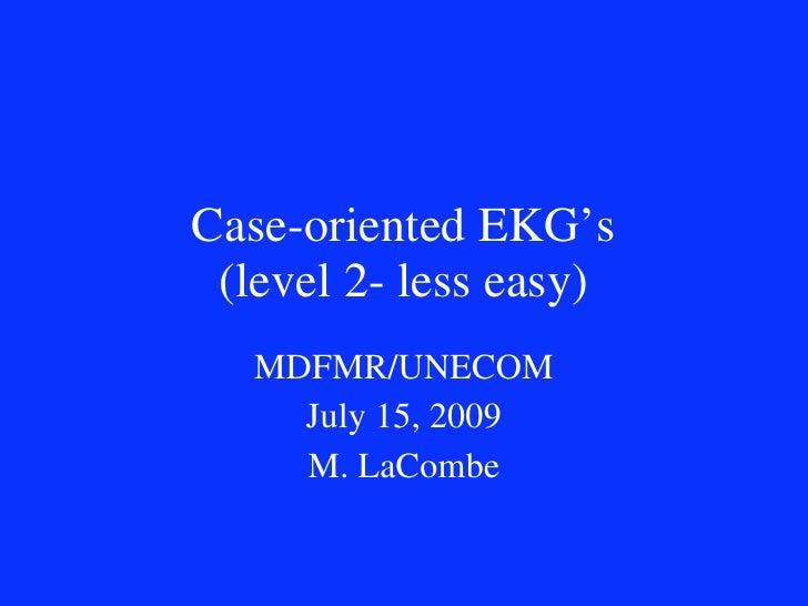 Case-oriented EKG's  (level 2- less easy)    MDFMR/UNECOM      July 15, 2009      M. LaCombe