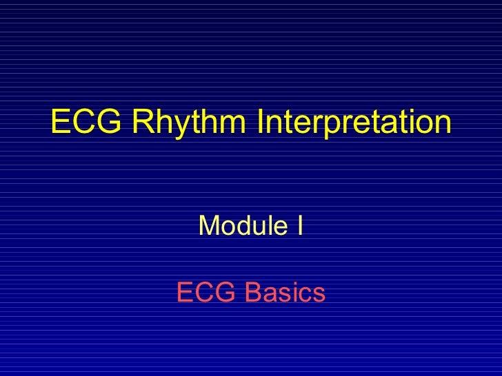 ECG Rhythm Interpretation         Module I       ECG Basics