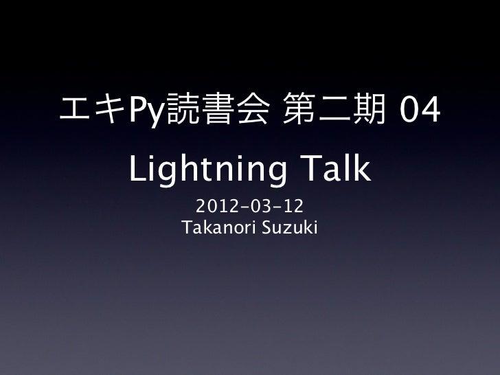 エキPy読書会 第二期 04  Lightning Talk      2012-03-12     Takanori Suzuki