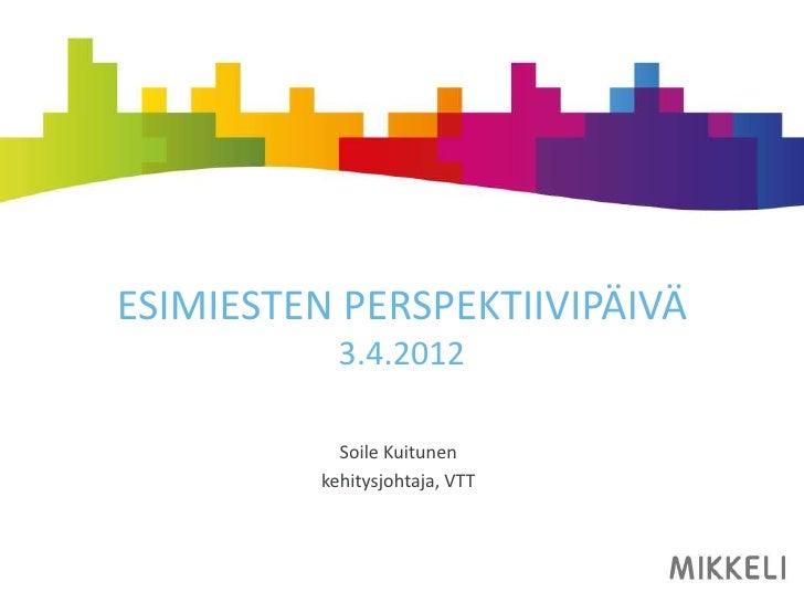 ESIMIESTEN PERSPEKTIIVIPÄIVÄ            3.4.2012            Soile Kuitunen          kehitysjohtaja, VTT