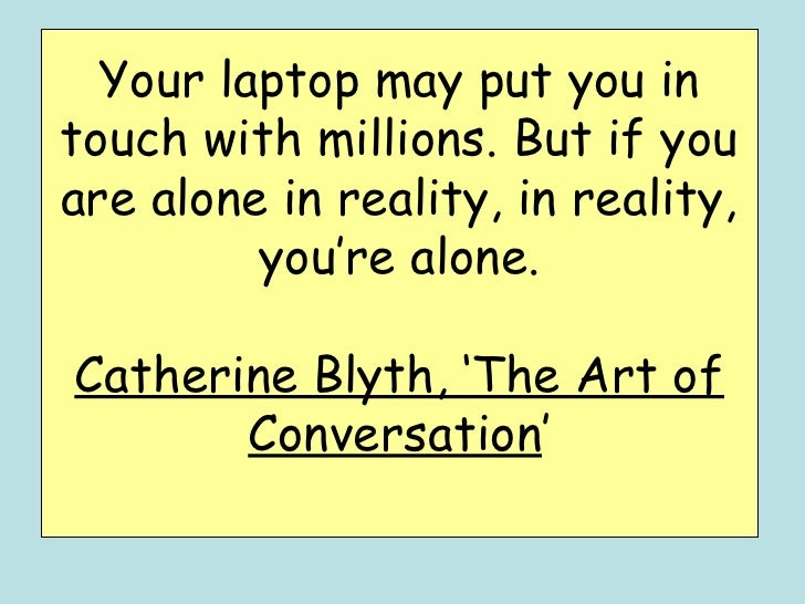 Your laptop may put you intouch with millions. But if youare alone in reality, in reality,         you're alone.Catherine ...