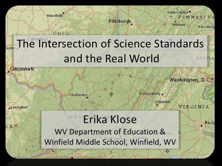 The Intersection of Science Standards         and the Real World               Erika Klose       WV Department of Educatio...
