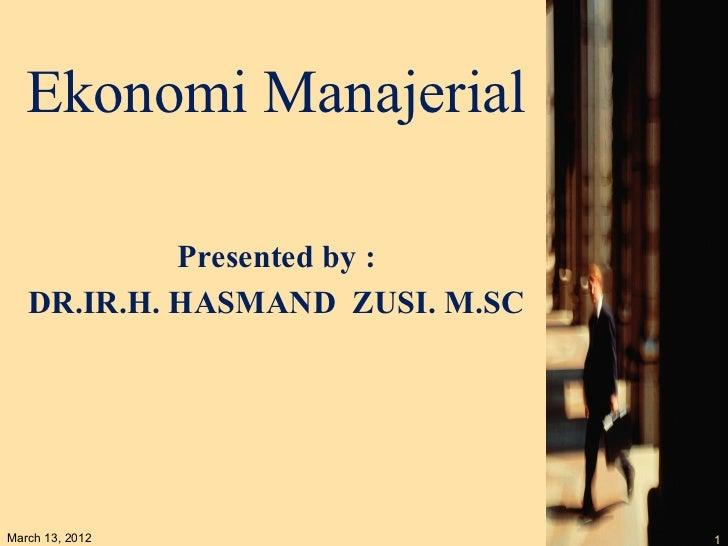 Ekonomi Manajerial            Presented by :   DR.IR.H. HASMAND ZUSI. M.SCMarch 13, 2012                   1