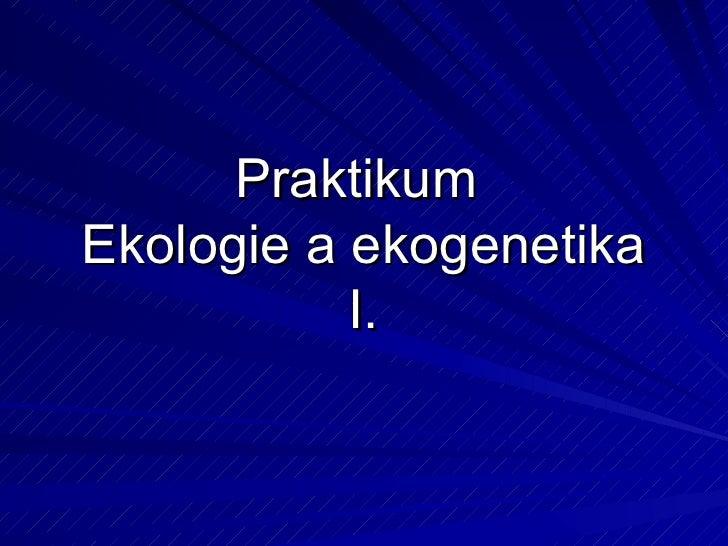 Praktikum  Ekologie a ekogenetika I.