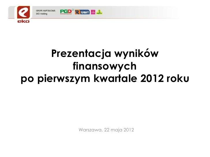 Prezentacja wyników          finansowychpo pierwszym kwartale 2012 roku          Warszawa, 22 maja 2012