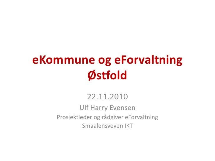 eKommune og eForvaltning Østfold<br />22.11.2010<br />Ulf Harry Evensen<br />Prosjektleder og rådgiver eForvaltning<br />S...