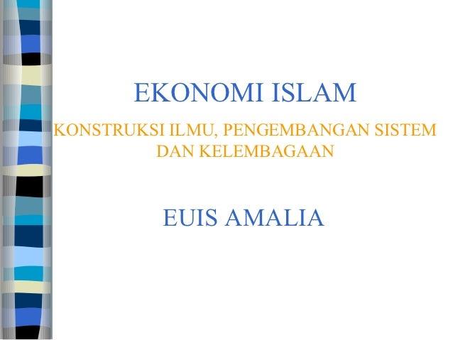 EKONOMI ISLAMKONSTRUKSI ILMU, PENGEMBANGAN SISTEM         DAN KELEMBAGAAN          EUIS AMALIA